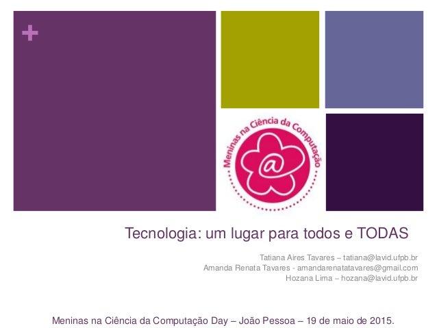 + Tecnologia: um lugar para todos e TODAS Tatiana Aires Tavares – tatiana@lavid.ufpb.br Amanda Renata Tavares - amandarena...