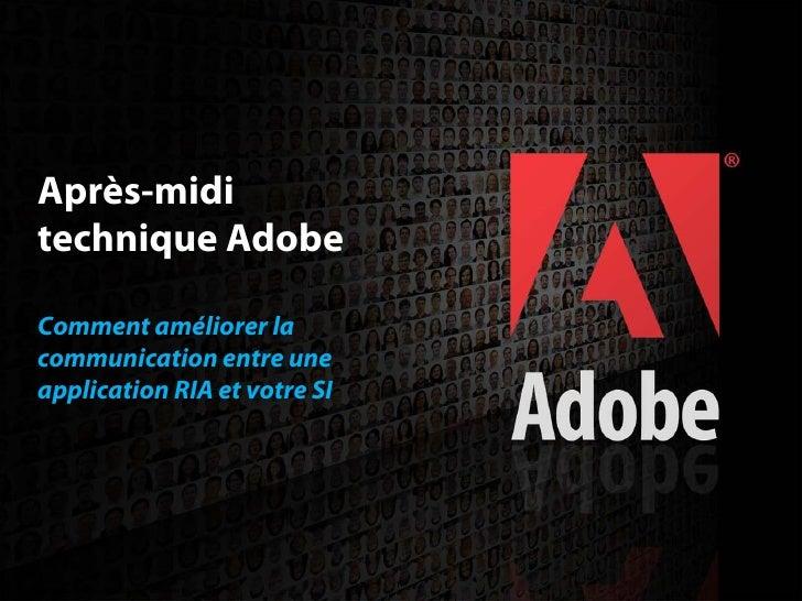 Après-midi  technique Adobe   Comment améliorer la  communication entre une  application RIA et votre SI                  ...