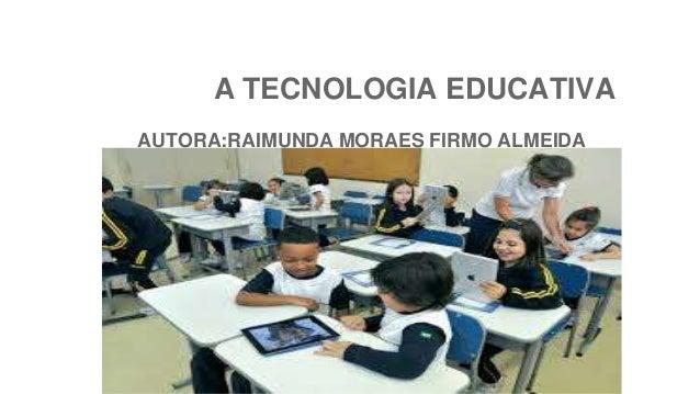 A TECNOLOGIA EDUCATIVA AUTORA:RAIMUNDA MORAES FIRMO ALMEIDA MODULO:TECNOLOGIA APLICADA A EDUCACAO UAA ANO 2015