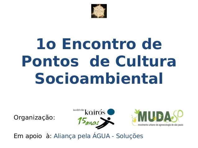 Organização: Em apoio à: Aliança pela ÁGUA - Soluções 1o Encontro de Pontos de Cultura Socioambiental