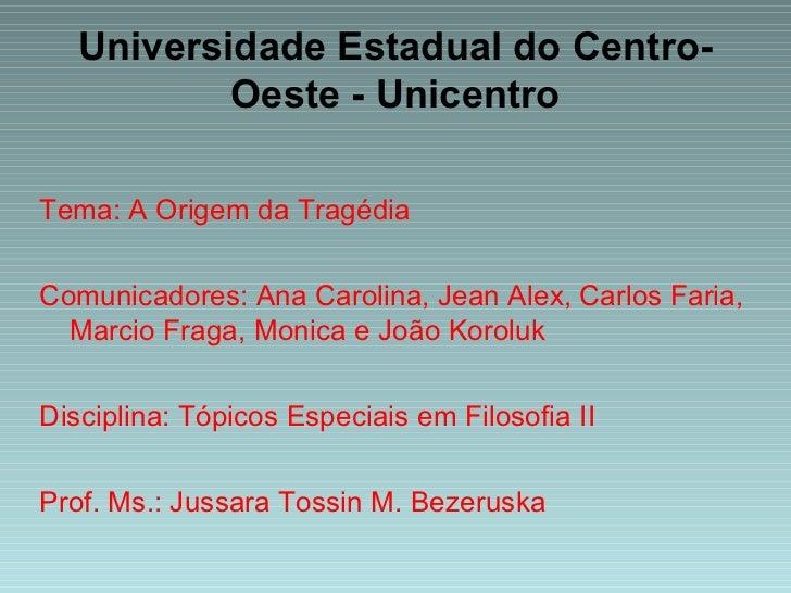 Universidade Estadual do Centro-Oeste - Unicentro Tema: A Origem da Tragédia  Comunicadores: Ana Carolina, Jean Alex, Carl...
