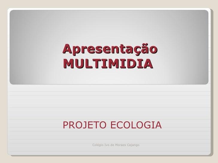 Apresentação   MULTIMIDIA  PROJETO ECOLOGIA  Colégio Ivo de Moraes Cajango