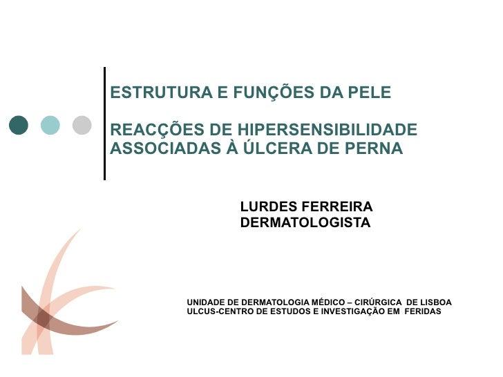 ESTRUTURA E FUNÇÕES DA PELE REACÇÕES DE HIPERSENSIBILIDADE ASSOCIADAS À ÚLCERA DE PERNA LURDES FERREIRA DERMATOLOGISTA UNI...