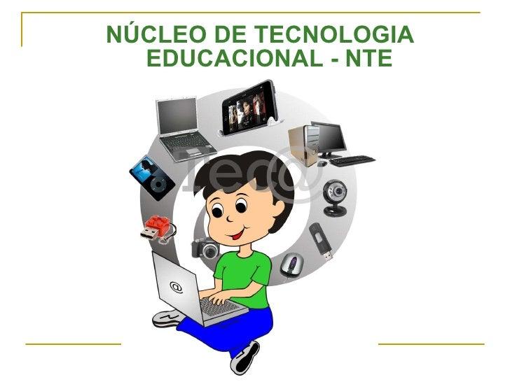 <ul><li>NÚCLEO DE TECNOLOGIA EDUCACIONAL - NTE </li></ul>