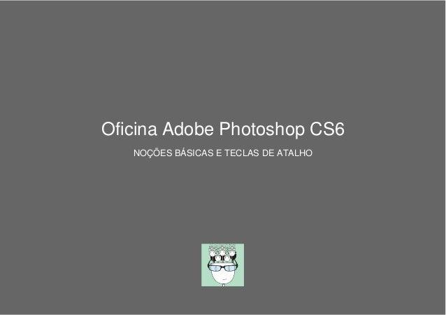Oficina Adobe Photoshop CS6 NOÇÕES BÁSICAS E TECLAS DE ATALHO