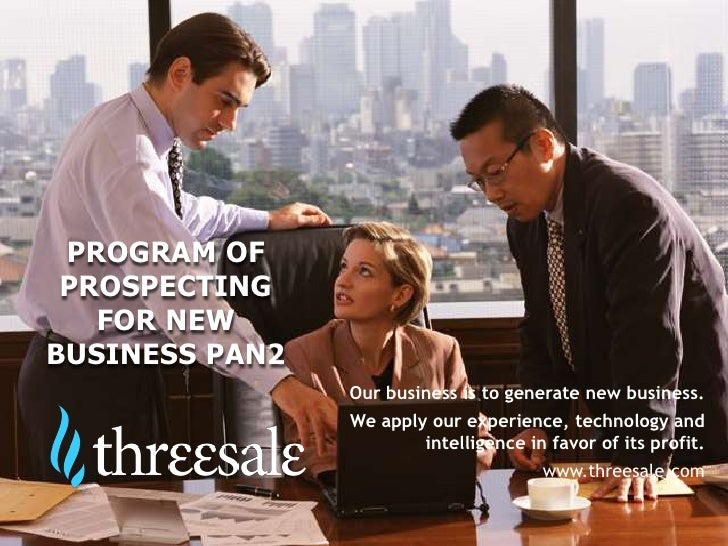 PROGRAM OF PROSPECTING   FOR NEWBUSINESS PAN2                Our business is to generate new business.                We a...