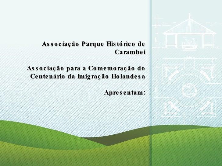 Associação Parque Histórico de Carambeí Associação para a Comemoração do Centenário da Imigração Holandesa Apresentam: