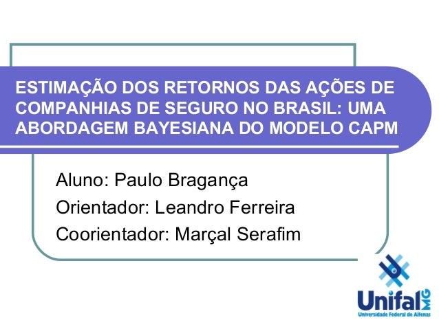 ESTIMAÇÃO DOS RETORNOS DAS AÇÕES DE COMPANHIAS DE SEGURO NO BRASIL: UMA ABORDAGEM BAYESIANA DO MODELO CAPM Aluno: Paulo Br...