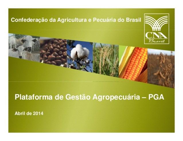 Confederação da Agricultura e Pecuária do Brasil Plataforma de Gestão Agropecuária – PGA Abril de 2014