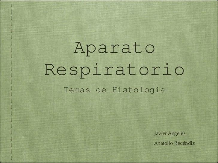 Aparato Respiratorio <ul><li>Temas de Histología </li></ul>Javier Angeles Anatolio Recéndiz