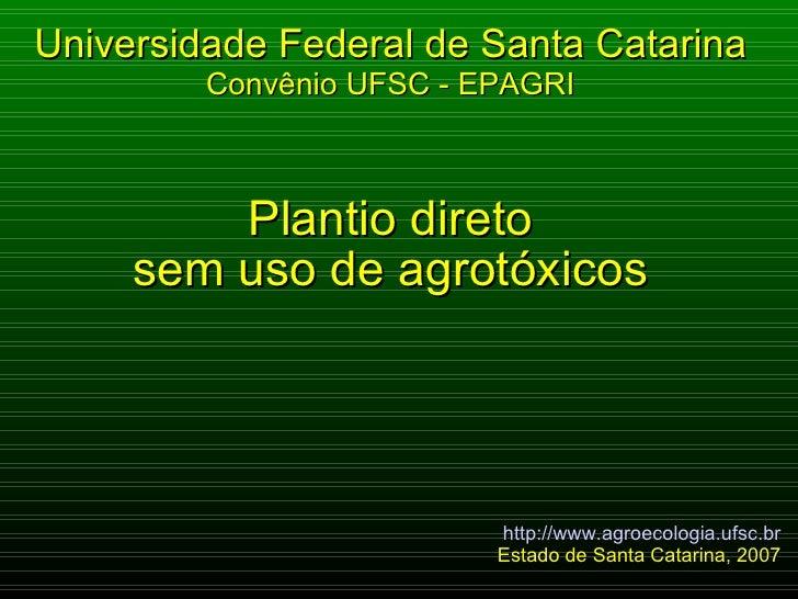 Plantio direto sem uso de agrotóxicos Universidade Federal de Santa Catarina Convênio UFSC - EPAGRI http://www.agroecologi...