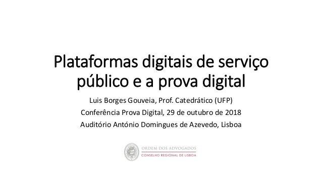 Plataformas digitais de serviço público e a prova digital Luis Borges Gouveia, Prof. Catedrático (UFP) Conferência Prova D...