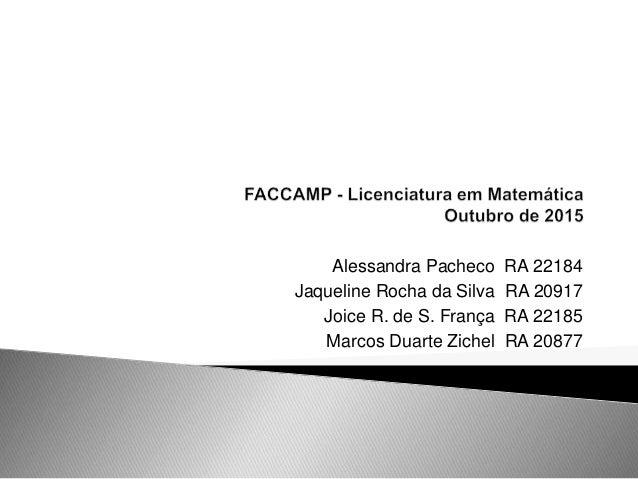 Alessandra Pacheco RA 22184 Jaqueline Rocha da Silva RA 20917 Joice R. de S. França RA 22185 Marcos Duarte Zichel RA 20877