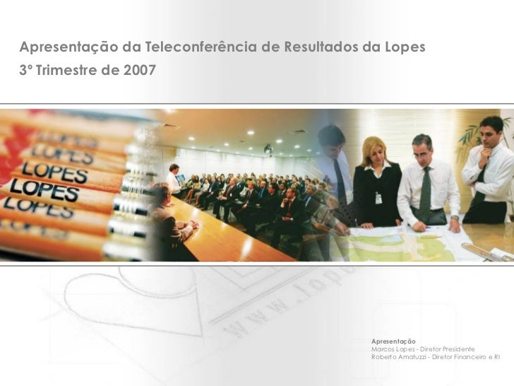Apresentação da Teleconferência de Resultados da Lopes 3º Trimestre de 2007 Apresentação Marcos Lopes - Diretor Presidente...