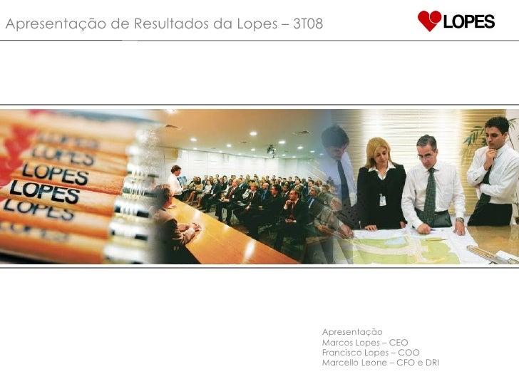 Apresentação de Resultados da Lopes – 3T08 Apresentação Marcos Lopes – CEO Francisco Lopes – COO Marcello Leone – CFO e DRI