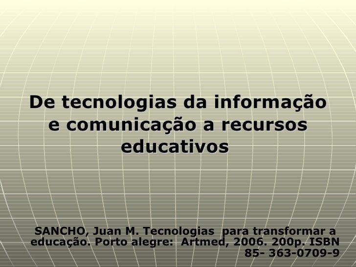 SANCHO, Juan M. Tecnologias  para transformar a  educação. Porto alegre:  Artmed, 2006. 200p. ISBN 85- 363-0709-9 De tecno...