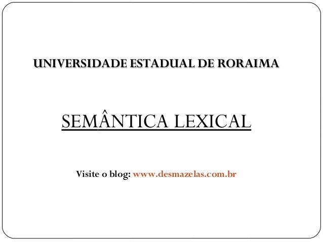 UNIVERSIDADE ESTADUAL DE RORAIMAUNIVERSIDADE ESTADUAL DE RORAIMA SEMÂNTICA LEXICAL Visite o blog: www.desmazelas.com.br