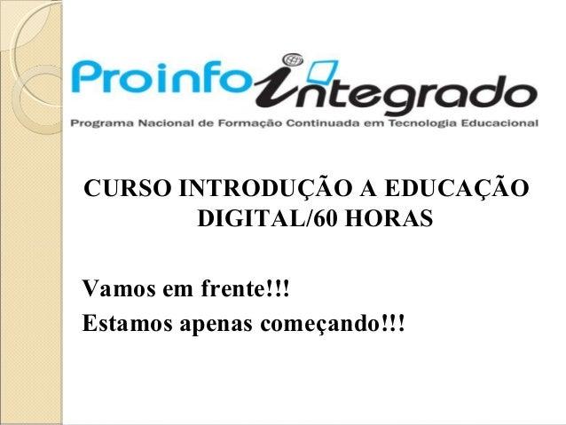 CURSO INTRODUÇÃO A EDUCAÇÃO DIGITAL/60 HORAS Vamos em frente!!! Estamos apenas começando!!!
