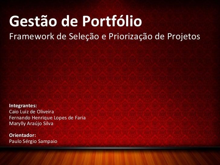 Gestão de Portfólio Framework de Seleção e Priorização de Projetos Integrantes: Caio Luiz de Oliveira Fernando Henrique Lo...