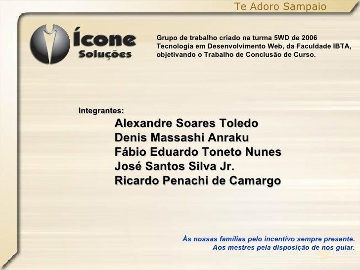 Te Adoro Sampaio Grupo de trabalho criado na turma 5WD de 2006 Tecnologia em Desenvolvimento Web, da Faculdade IBTA, objet...
