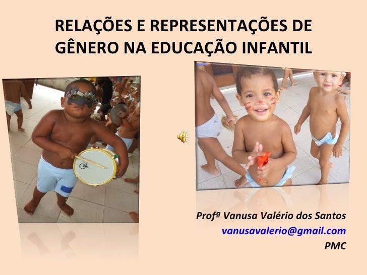 RELAÇÕES E REPRESENTAÇÕES DE GÊNERO NA EDUCAÇÃO INFANTIL Profª Vanusa Valério dos Santos [email_address] PMC