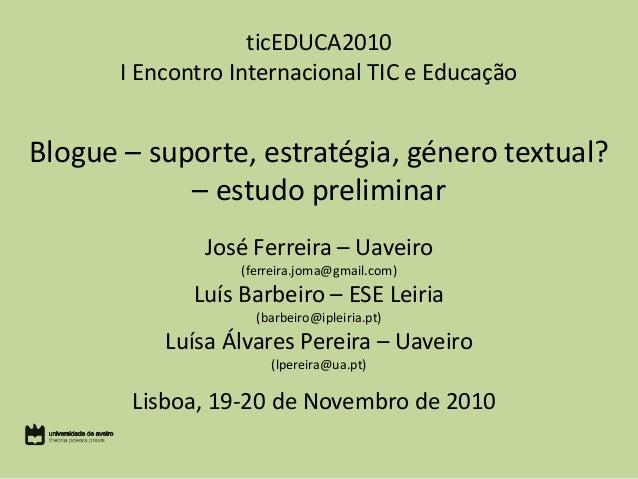 ticEDUCA2010 I Encontro Internacional TIC e Educação Blogue – suporte, estratégia, género textual? – estudo preliminar Jos...