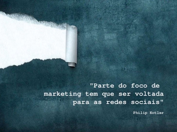"""""""Parte do foco de  marketing tem que ser voltada para as redes sociais"""" Philip Kotler"""