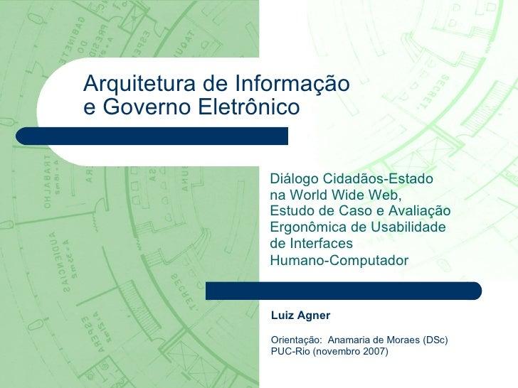 Luiz Agner Orientação:  Anamaria de Moraes (DSc) PUC-Rio (novembro 2007) Arquitetura de Informação  e Governo Eletrônico D...