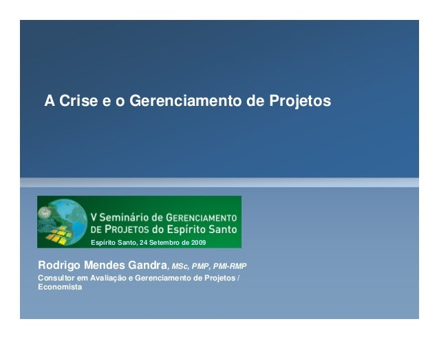 A Crise e o Gerenciamento de Projetos Rodrigo Mendes Gandra, MSc, PMP, PMI-RMP Consultor em Avaliação e Gerenciamento de P...
