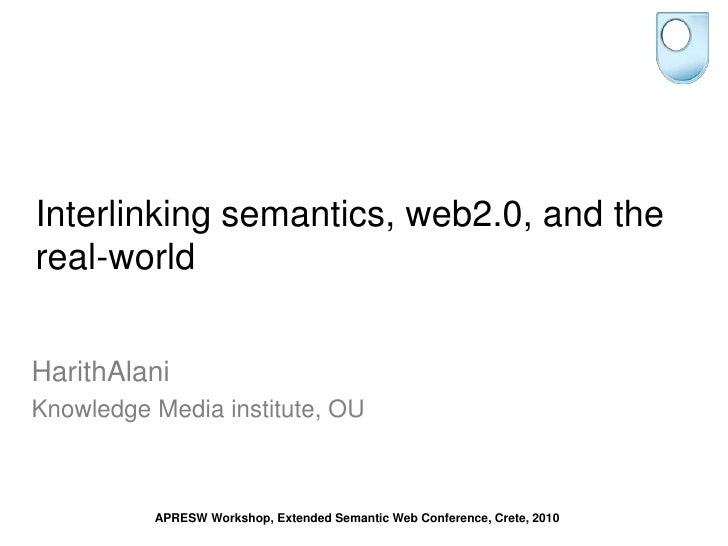 Interlinking semantics, web2.0, and the real-world<br />HarithAlani<br />Knowledge Media institute, OU <br />APRESW Worksh...