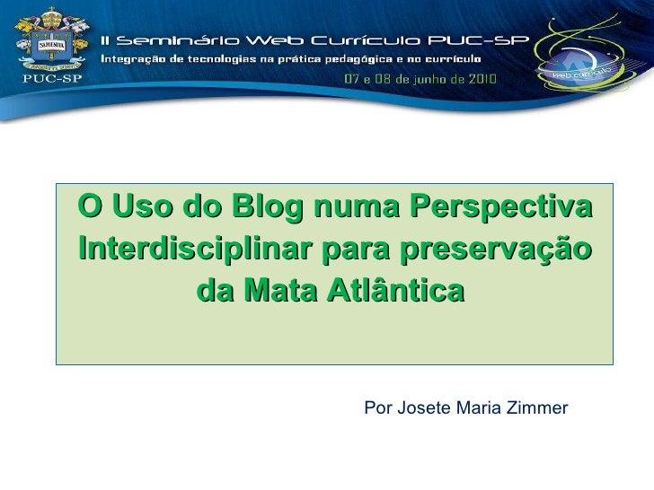 O Uso do Blog numa Perspectiva Interdisciplinar para preservação da Mata Atlântica  Por Josete Maria Zimmer