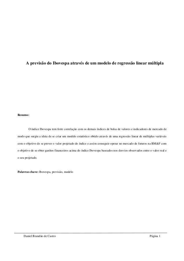 Daniel Brandão de Castro Página 1 A previsão do Ibovespa através de um modelo de regressão linear múltipla Resumo: O índic...
