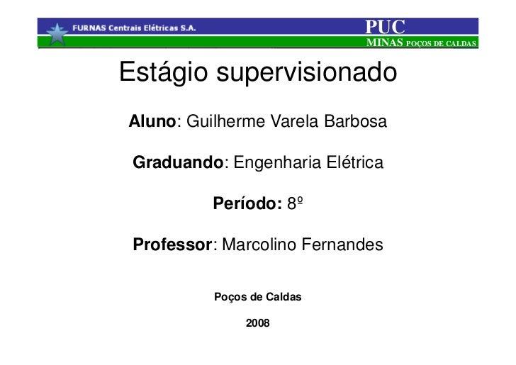 PUC                            MINAS POÇOS DE CALDASEstágio supervisionadoAluno: Guilherme Varela Barbosa Graduando: Engen...