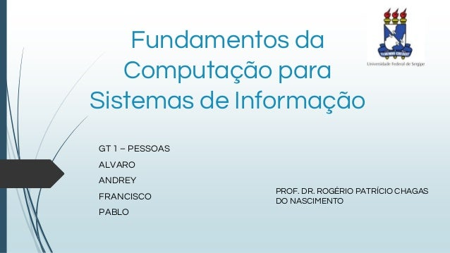 Fundamentos da Computação para Sistemas de Informação GT 1 – PESSOAS ALVARO ANDREY FRANCISCO PABLO PROF. DR. ROGÉRIO PATRÍ...