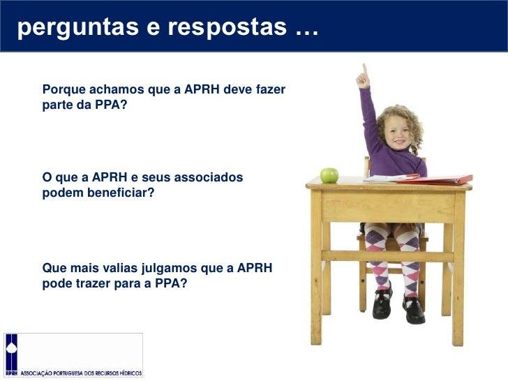 perguntas e respostas …<br />Porque achamos que a APRH deve fazer parte da PPA?<br />O que a APRH e seus associados podem ...