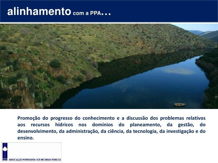 alinhamento com a PPA…<br />Promoção do progresso do conhecimento e a discussão dos problemas relativos aos recursos hídri...