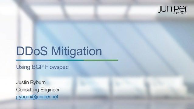 Copyright © 2014 Juniper Networks, Inc.1 DDoS Mitigation Using BGP Flowspec Justin Ryburn Consulting Engineer jryburn@juni...