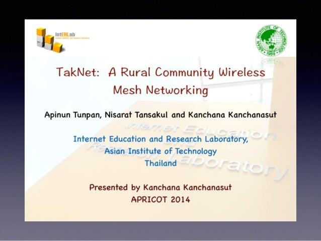 TakNet:  A Rural Community Wireless Mesh Networking  Apinun Tunpan,  Nisarat Tansakul and Kanchana Kanchanasut  Internet E...