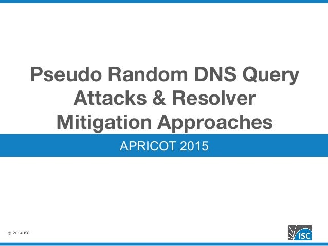 © 2014 ISC Pseudo Random DNS Query Attacks & Resolver Mitigation Approaches APRICOT 2015