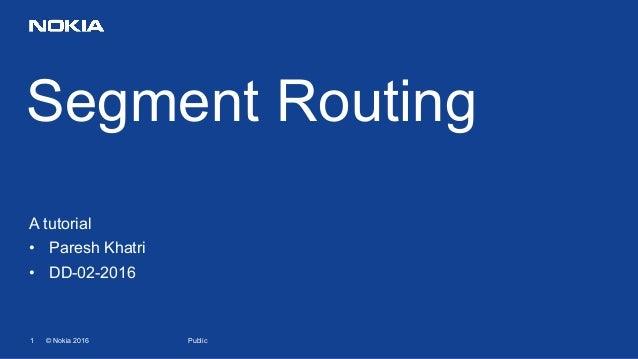 1 © Nokia 2016 Segment Routing Public A tutorial • Paresh Khatri • DD-02-2016