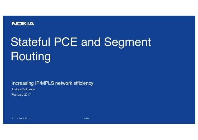 1 © Nokia 2017 Stateful PCE and Segment Routing Increasing IP/MPLS network efficiency Andrew Dolganow February 2017 Public
