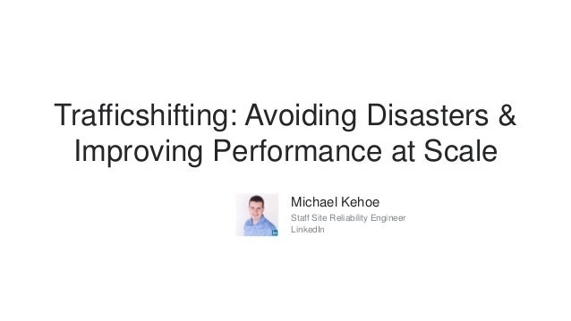 Trafficshifting: Avoiding Disasters & Improving Performance at Scale Michael Kehoe Staff Site Reliability Engineer LinkedIn