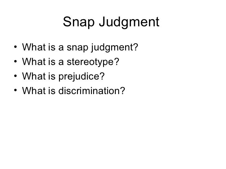 Snap Judgment•   What is a snap judgment?•   What is a stereotype?•   What is prejudice?•   What is discrimination?