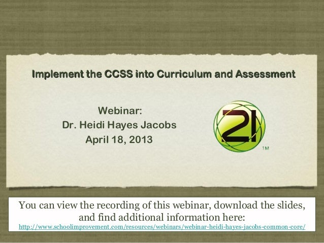 Implement the CCSS into Curriculum and AssessmentWebinar:Dr. Heidi Hayes JacobsApril 18, 2013You can view the recording of...