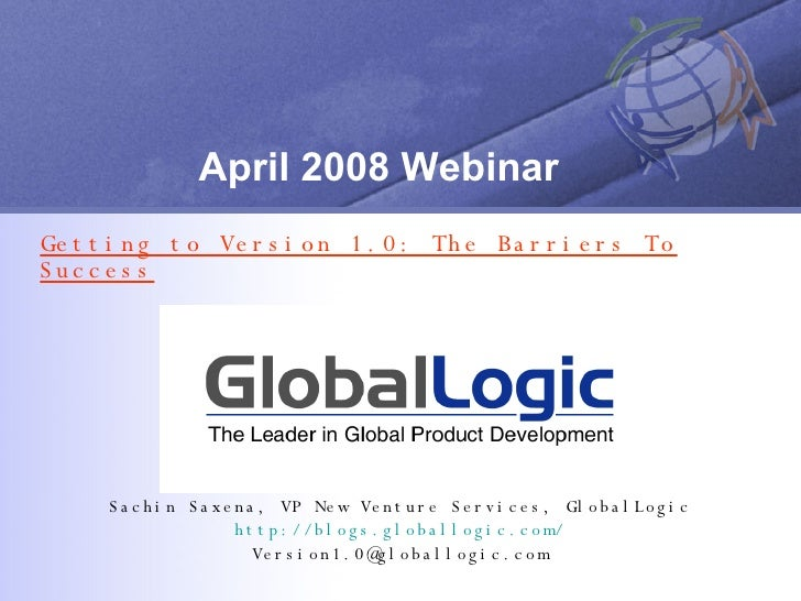 April 2008 Webinar Getting to Version 1.0: The Barriers To Success Sachin Saxena, VP New Venture Services, GlobalLogic htt...