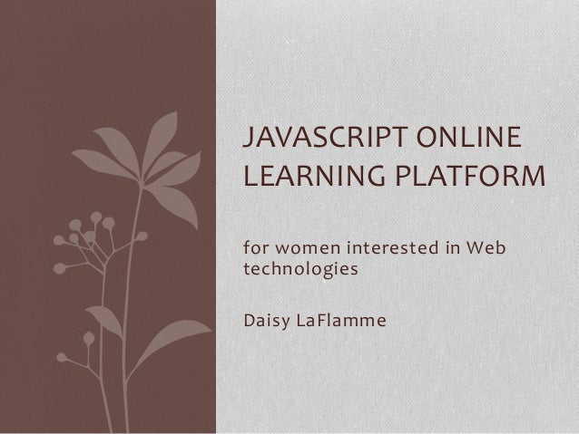 for women interested in Web technologies Daisy LaFlamme JAVASCRIPT ONLINE LEARNING PLATFORM