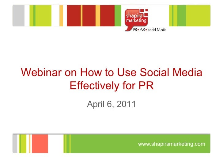 Webinar on How to Use Social Media         Effectively for PR            April 6, 2011                            www.shap...