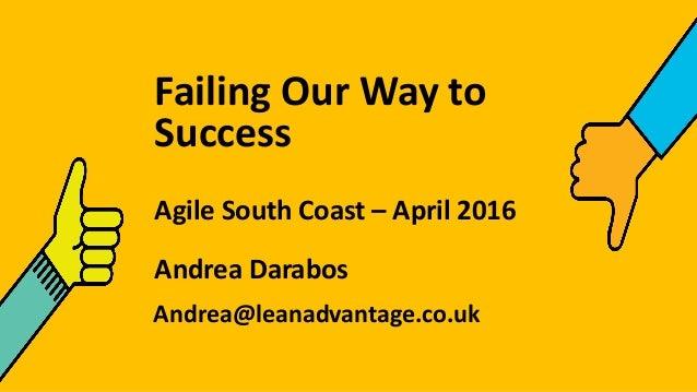 Failing Our Way to Success Agile South Coast – April 2016 Andrea Darabos Andrea@leanadvantage.co.uk