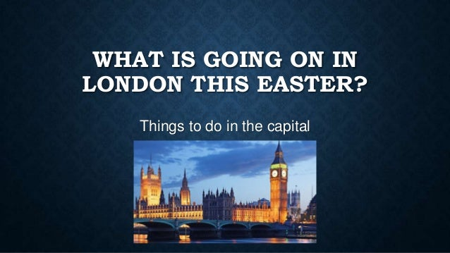WHAT IS GOING ON IN LONDON THIS EASTER? Things to do in the capital