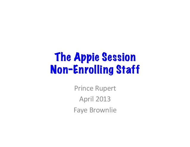The Appie SessionNon-Enrolling Staff    Prince	  Rupert	        April	  2013	      Faye	  Brownlie